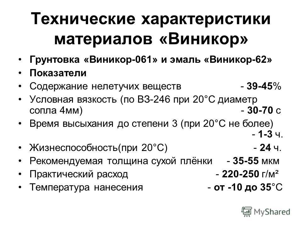 Технические характеристики материалов «Виникор» Грунтовка «Виникор-061» и эмаль «Виникор-62» Показатели Содержание нелетучих веществ - 39-45% Условная вязкость (по ВЗ-246 при 20°С диаметр сопла 4мм) - 30-70 с Время высыхания до степени 3 (при 20°С не