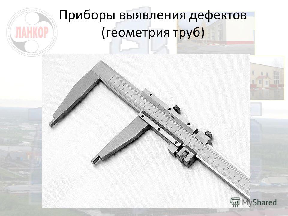 Приборы выявления дефектов (геометрия труб)