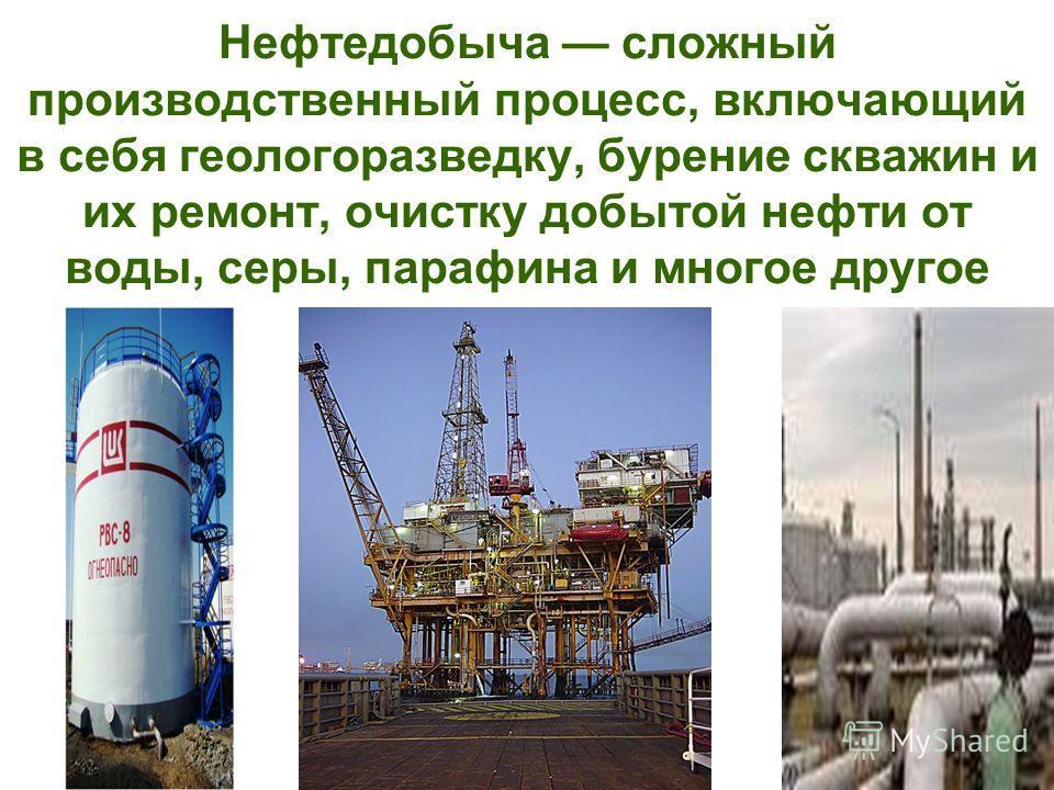 Нефтедобыча сложный производственный процесс, включающий в себя геологоразведку, бурение скважин и их ремонт, очистку добытой нефти от воды, серы, парафина и многое другое