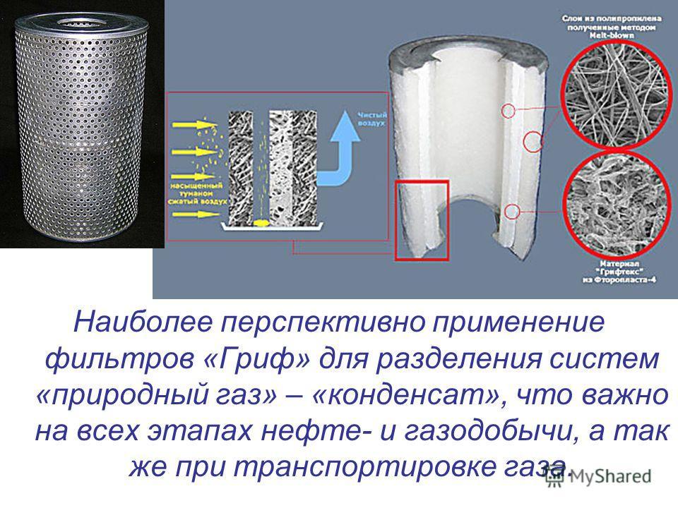 Наиболее перспективно применение фильтров «Гриф» для разделения систем «природный газ» – «конденсат», что важно на всех этапах нефте- и газодобычи, а так же при транспортировке газа.