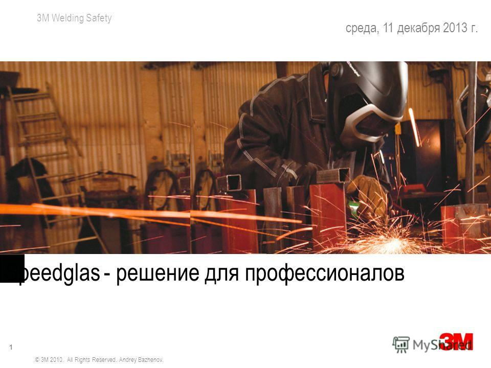 3M Welding Safety 1 среда, 11 декабря 2013 г. Bigger Views & More Protection Speedglas - решение для профессионалов © 3M 2010. All Rights Reserved. Andrey Bazhenov.