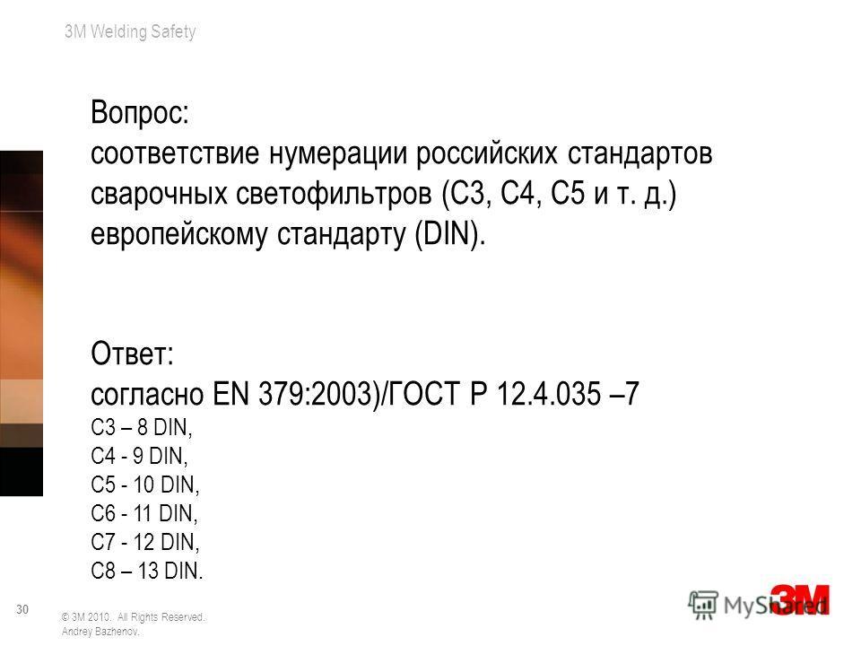 3M Welding Safety 30 © 3M 2010. All Rights Reserved. Andrey Bazhenov. Вопрос: соответствие нумерации российских стандартов сварочных светофильтров (С3, С4, С5 и т. д.) европейскому стандарту (DIN). Ответ: согласно EN 379:2003)/ГОСТ Р 12.4.035 –7 С3 –
