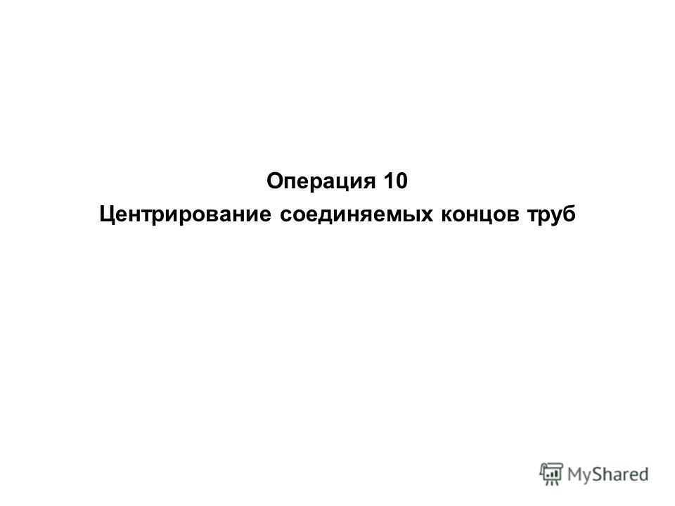 Операция 10 Центрирование соединяемых концов труб