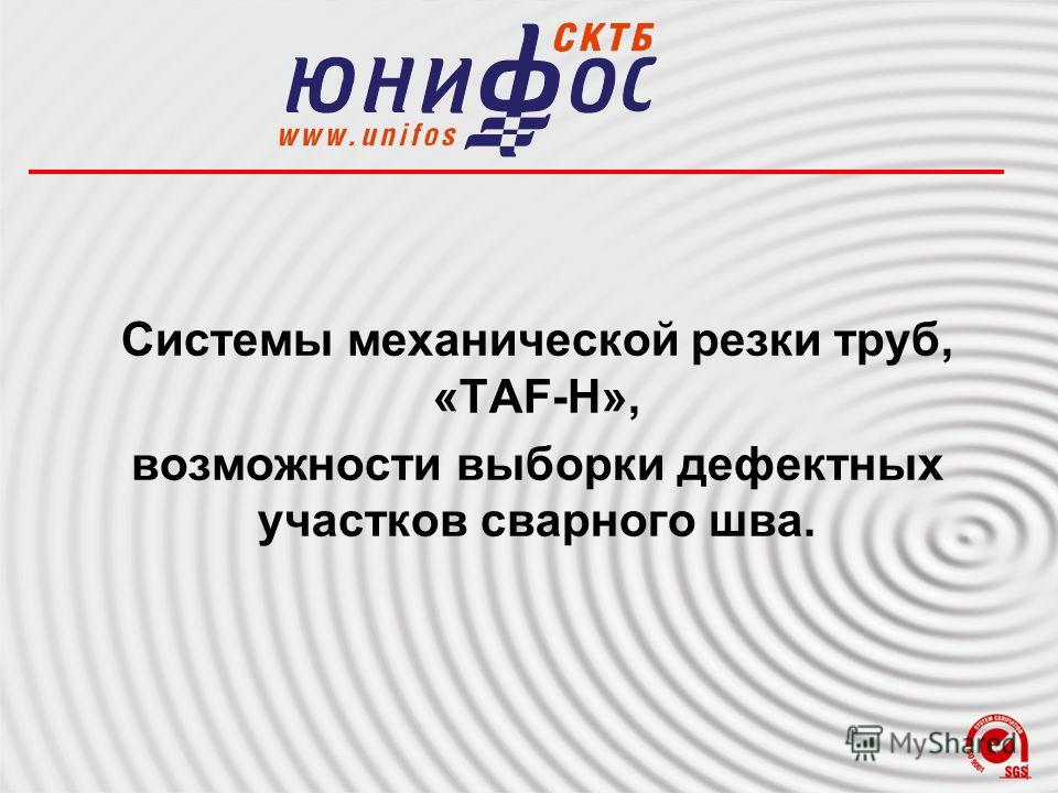 Системы механической резки труб, «TAF-Н», возможности выборки дефектных участков сварного шва.