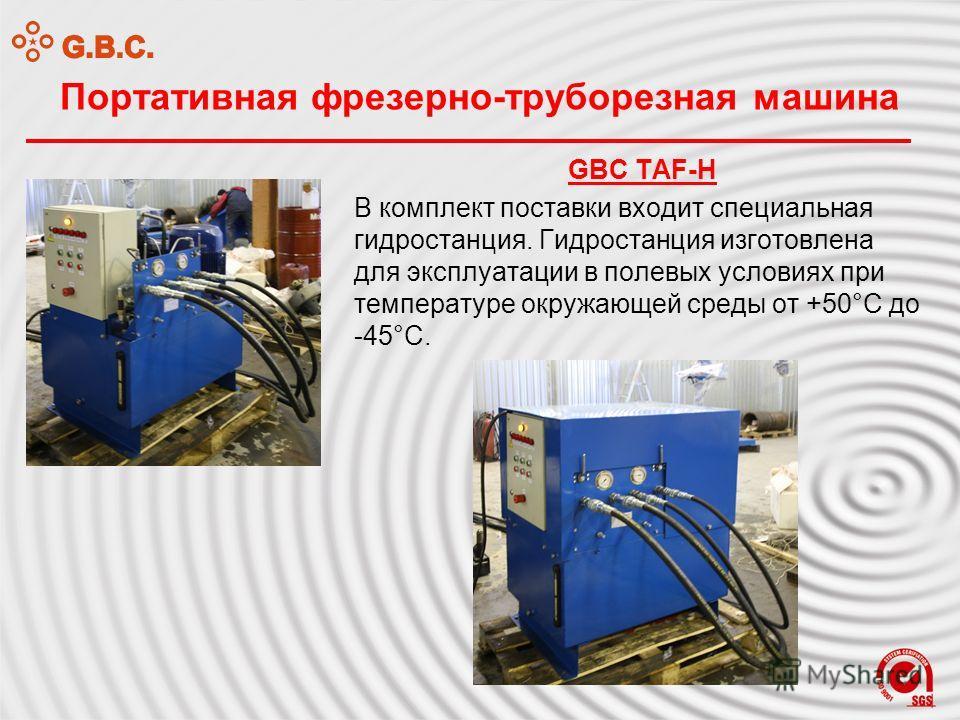 Портативная фрезерно-труборезная машина GBC TAF-H В комплект поставки входит специальная гидростанция. Гидростанция изготовлена для эксплуатации в полевых условиях при температуре окружающей среды от +50°С до -45°С.