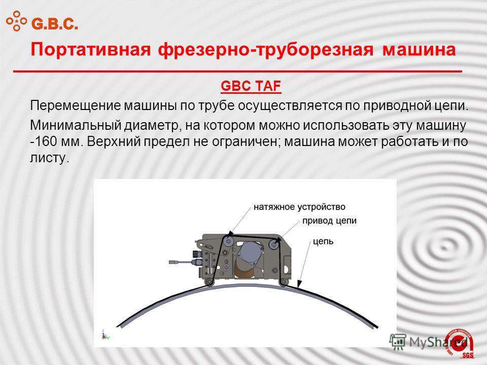 Портативная фрезерно-труборезная машина GBC TAF Перемещение машины по трубе осуществляется по приводной цепи. Минимальный диаметр, на котором можно использовать эту машину -160 мм. Верхний предел не ограничен; машина может работать и по листу.