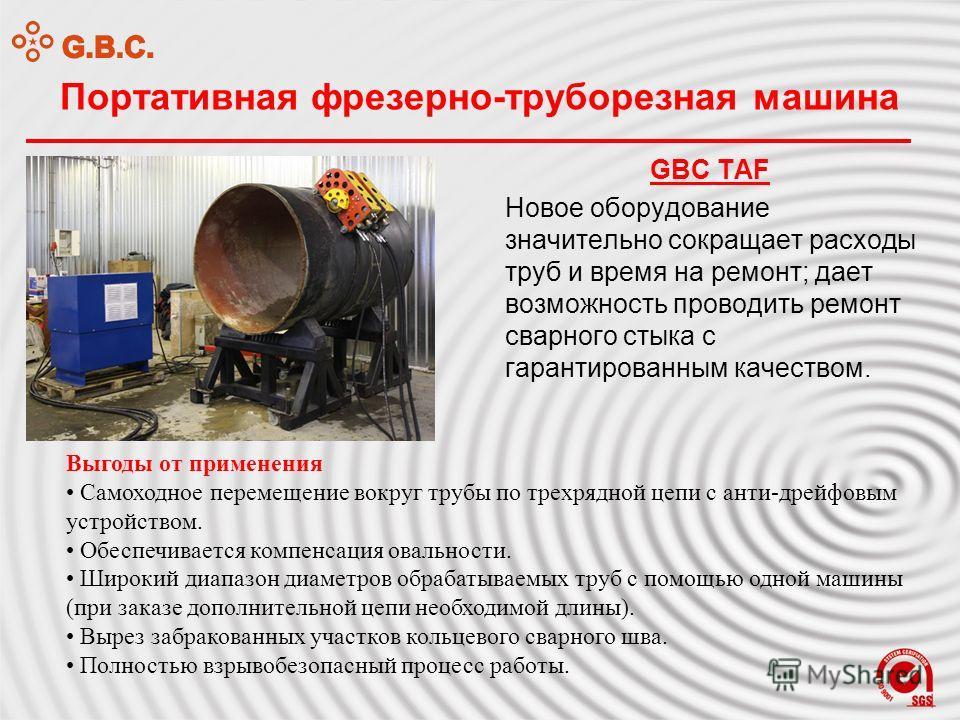 Портативная фрезерно-труборезная машина GBC TAF Новое оборудование значительно сокращает расходы труб и время на ремонт; дает возможность проводить ремонт сварного стыка с гарантированным качеством. Выгоды от применения Самоходное перемещение вокруг