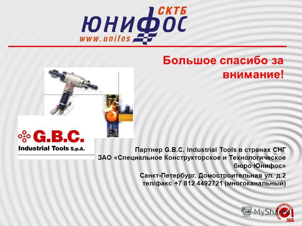 Большое спасибо за внимание! Партнер G.B.C. Industrial Tools в странах СНГ ЗАО «Специальное Конструкторское и Технологическое бюро Юнифос» Санкт-Петербург, Домостроительная ул. д.2 тел/факс +7 812 4492721 (многоканальный)