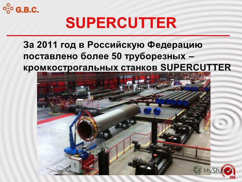 SUPERCUTTER За 2011 год в Российскую Федерацию поставлено более 50 труборезных – кромкострогальных станков SUPERCUTTER