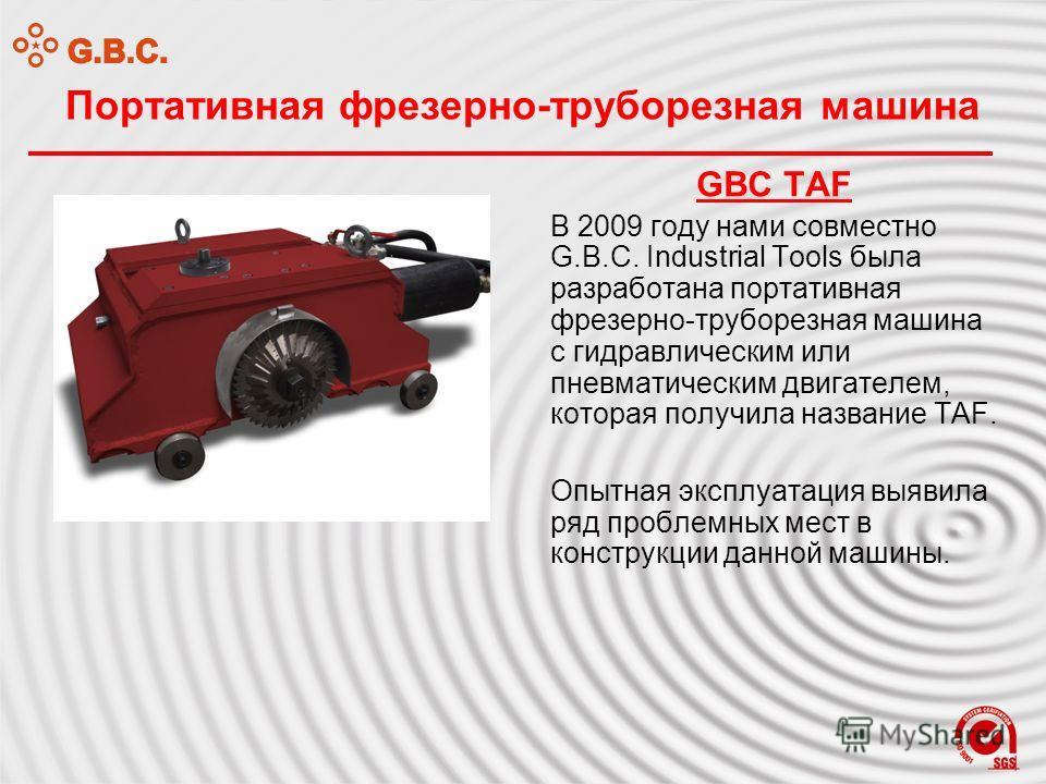 Портативная фрезерно-труборезная машина GBC TAF В 2009 году нами совместно G.B.C. Industrial Tools была разработана портативная фрезерно-труборезная машина с гидравлическим или пневматическим двигателем, которая получила название TAF. Опытная эксплуа