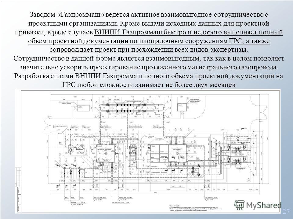 27 Заводом «Газпроммаш» ведется активное взаимовыгодное сотрудничество с проектными организациями. Кроме выдачи исходных данных для проектной привязки, в ряде случаев ВНИПИ Газпроммаш быстро и недорого выполняет полный объем проектной документации по