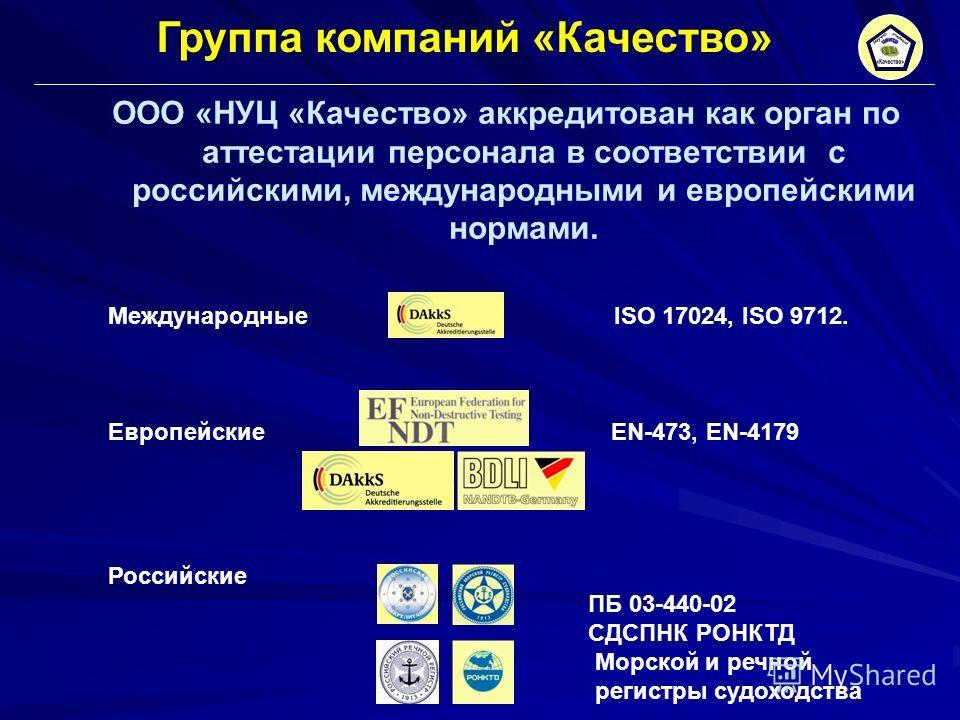 ООО «НУЦ «Качество» аккредитован как орган по аттестации персонала в соответствии с российскими, международными и европейскими нормами. Международные ISO 17024, ISO 9712. Европейские EN-473, EN-4179 Российские ПБ 03-440-02 СДСПНК РОНКТД Морской и реч