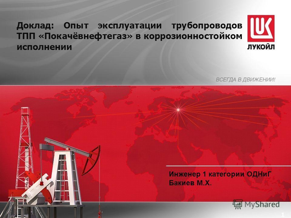 1 Доклад: Опыт эксплуатации трубопроводов ТПП «Покачёвнефтегаз» в коррозионностойком исполнении Инженер 1 категории ОДНиГ Бакиев М.Х.