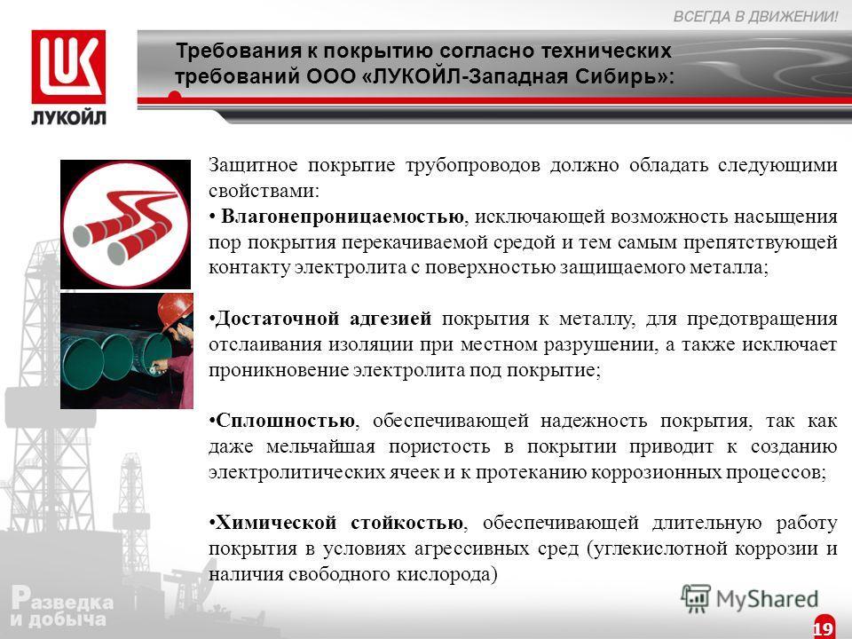 19 Требования к покрытию согласно технических требований ООО «ЛУКОЙЛ-Западная Сибирь»: Защитное покрытие трубопроводов должно обладать следующими свойствами: Влагонепроницаемостью, исключающей возможность насыщения пор покрытия перекачиваемой средой