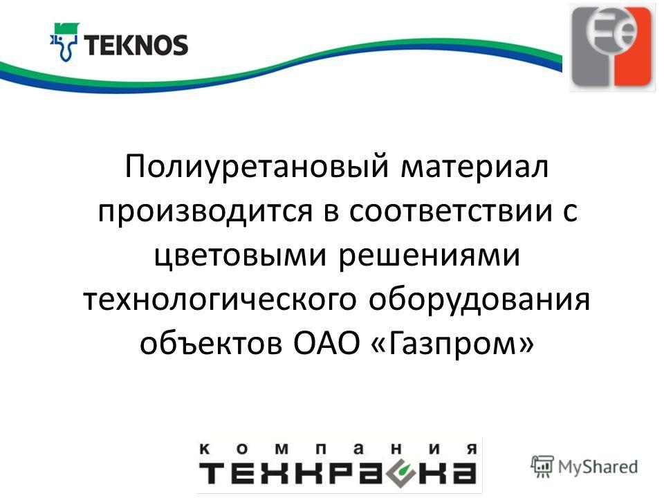 Полиуретановый материал производится в соответствии с цветовыми решениями технологического оборудования объектов ОАО «Газпром»