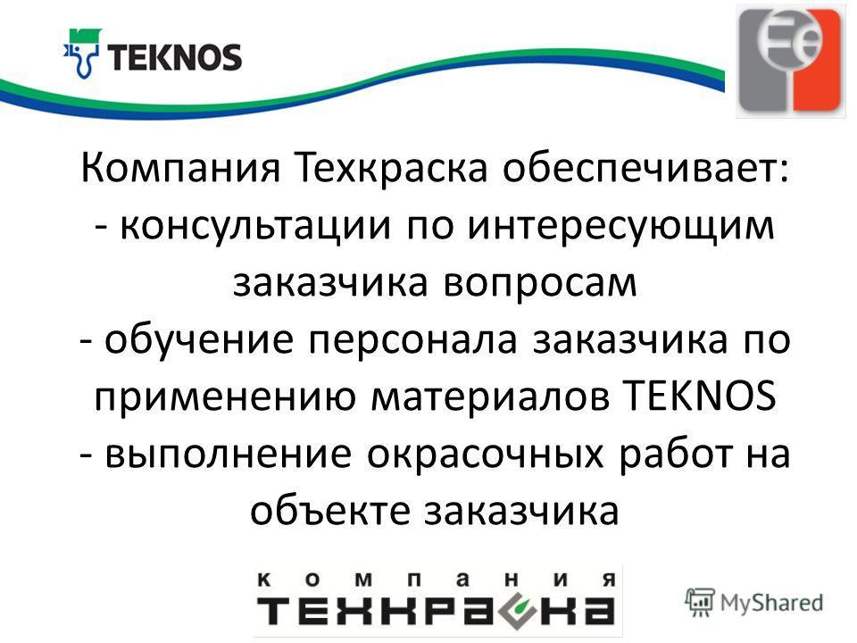 Компания Техкраска обеспечивает: - консультации по интересующим заказчика вопросам - обучение персонала заказчика по применению материалов TEKNOS - выполнение окрасочных работ на объекте заказчика