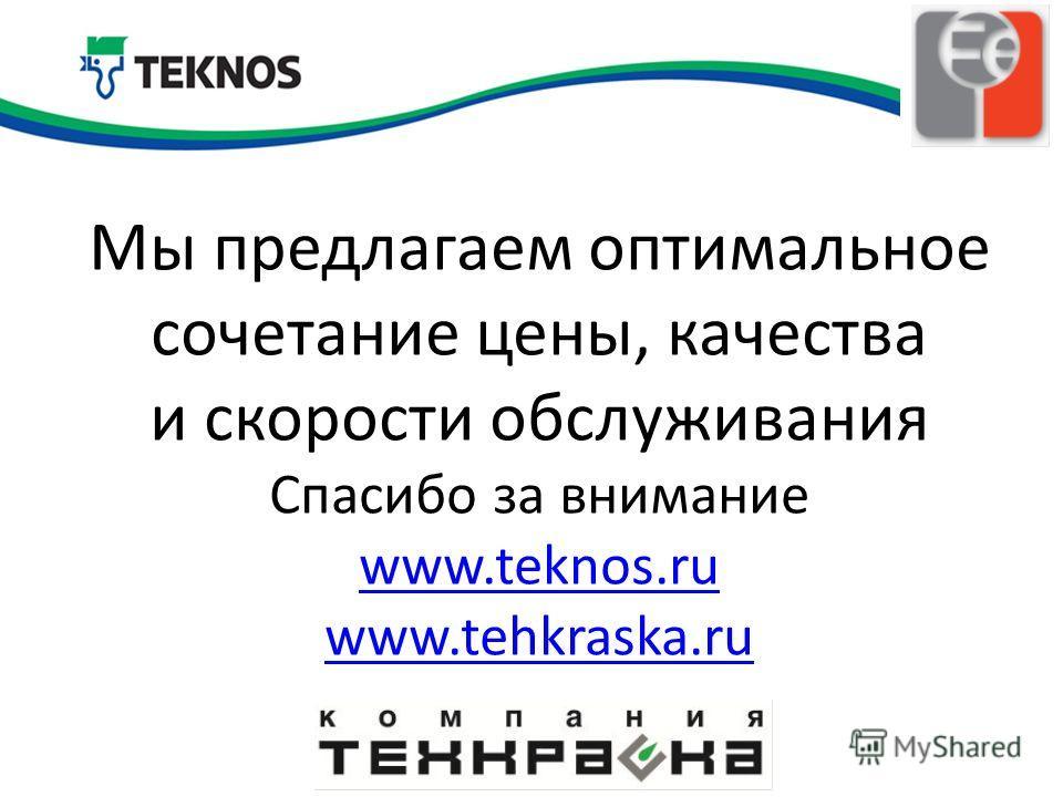 Мы предлагаем оптимальное сочетание цены, качества и скорости обслуживания Спасибо за внимание www.teknos.ru www.tehkraska.ru