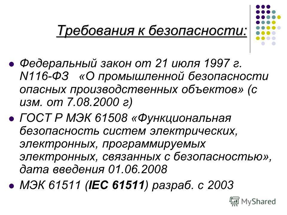 Требования к безопасности: Федеральный закон от 21 июля 1997 г. N116-ФЗ «О промышленной безопасности опасных производственных объектов» (с изм. от 7.08.2000 г) ГОСТ Р МЭК 61508 «Функциональная безопасность систем электрических, электронных, программи