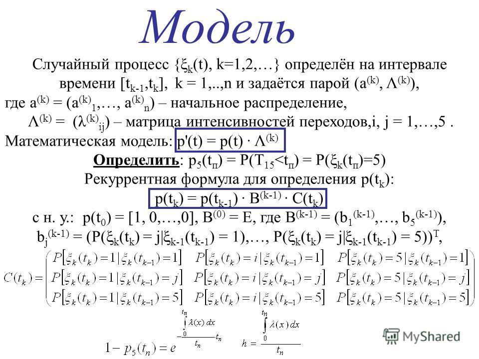 Модель Случайный процесс {ξ k (t), k=1,2,…} определён на интервале времени [t k-1,t k ], k = 1,..,n и задаётся парой (a (k), Λ (k) ), где a (k) = (a (k) 1,…, a (k) n ) – начальное распределение, Λ (k) = (λ (k) ij ) – матрица интенсивностей переходов,