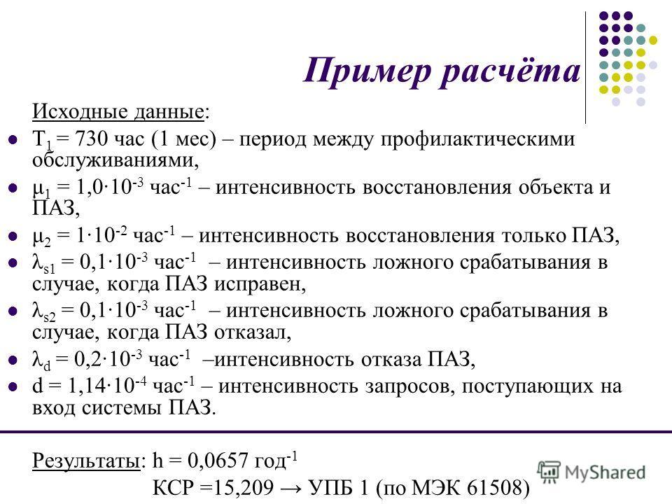 Пример расчёта Исходные данные: T 1 = 730 час (1 мес) – период между профилактическими обслуживаниями, μ 1 = 1,010 -3 час -1 – интенсивность восстановления объекта и ПАЗ, μ 2 = 110 -2 час -1 – интенсивность восстановления только ПАЗ, λ s1 = 0,110 -3