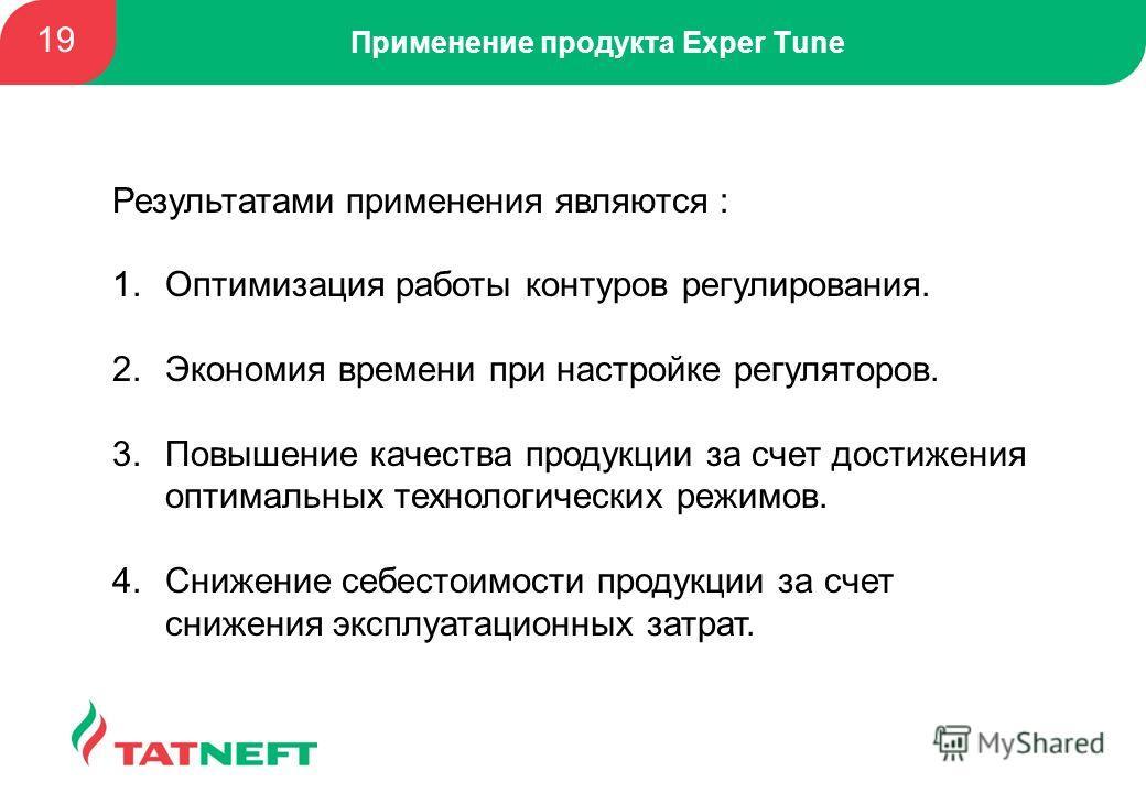 Применение продукта Exper Tune 19 Результатами применения являются : 1.Оптимизация работы контуров регулирования. 2.Экономия времени при настройке регуляторов. 3.Повышение качества продукции за счет достижения оптимальных технологических режимов. 4.С