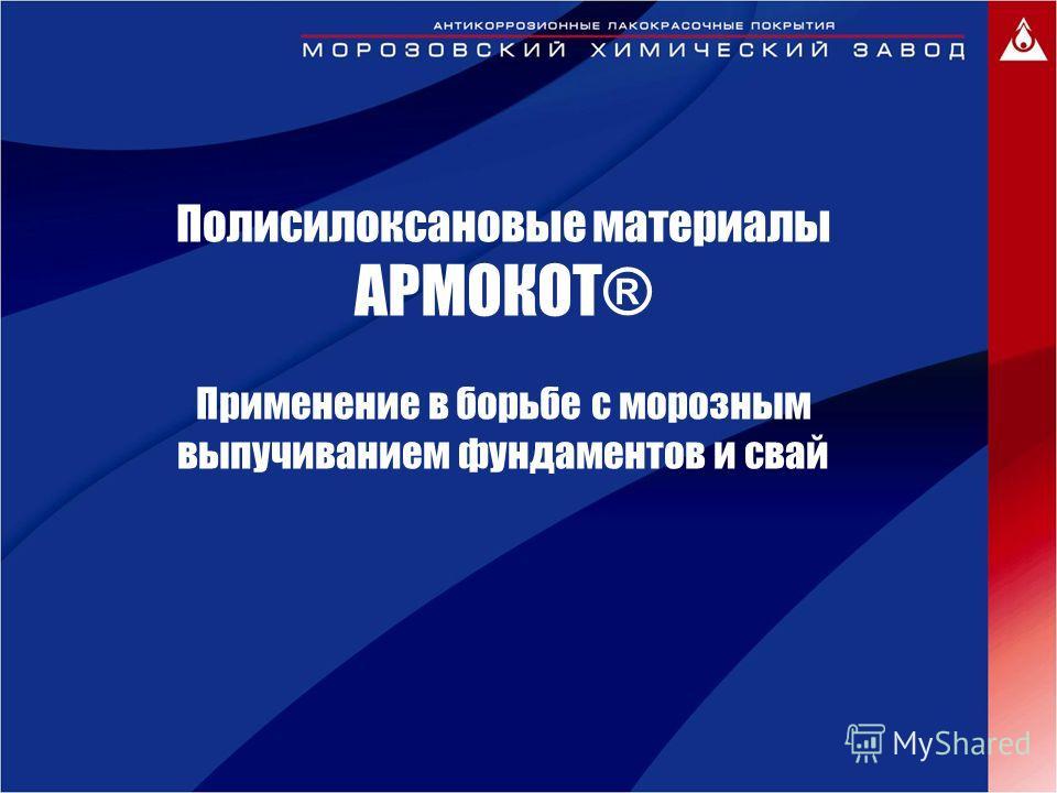 Полисилоксановые материалы АРМОКОТ® Применение в борьбе с морозным выпучиванием фундаментов и свай