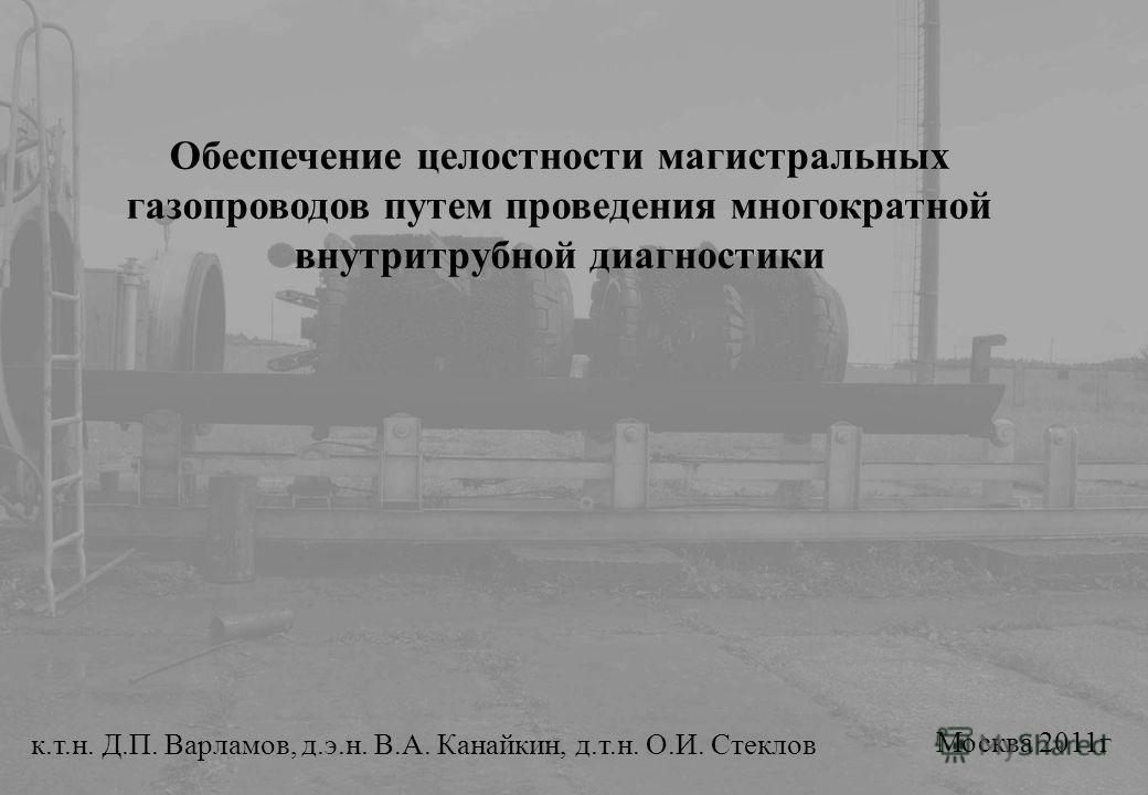 Обеспечение целостности магистральных газопроводов путем проведения многократной внутритрубной диагностики к.т.н. Д.П. Варламов, д.э.н. В.А. Канайкин, д.т.н. О.И. Стеклов Москва 2011г