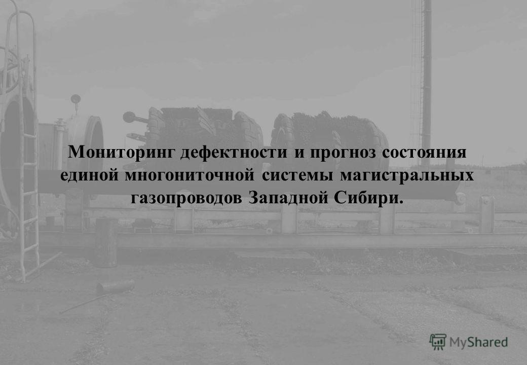 Мониторинг дефектности и прогноз состояния единой многониточной системы магистральных газопроводов Западной Сибири.