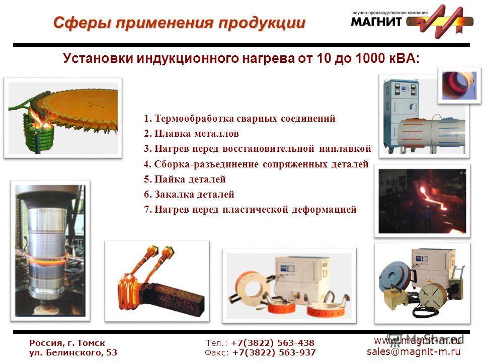 www.magnit-m.ru sales@magnit-m.ru Установки индукционного нагрева от 10 до 1000 кВА: Сферы применения продукции Россия, г. Томск ул. Белинского, 53 Тел.: +7(3822) 563-438 Факс: +7(3822) 563-937 1. Термообработка сварных соединений 2. Плавка металлов