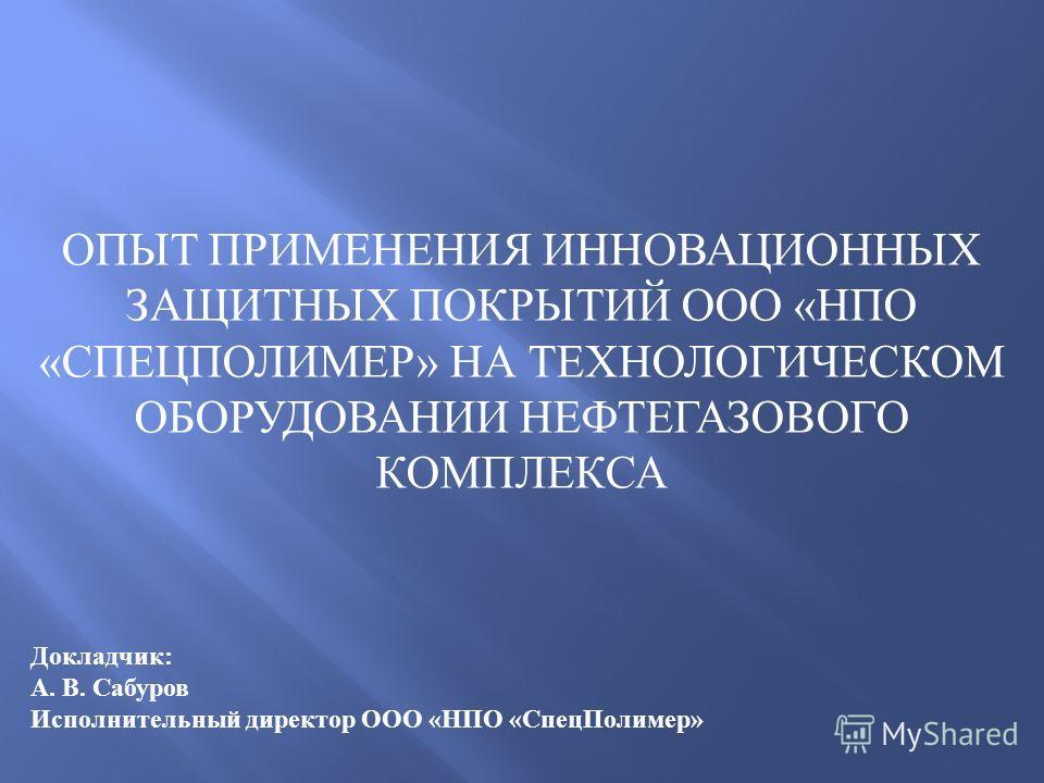 Докладчик : А. В. Сабуров Исполнительный директор ООО « НПО « СпецПолимер » ОПЫТ ПРИМЕНЕНИЯ ИННОВАЦИОННЫХ ЗАЩИТНЫХ ПОКРЫТИЙ ООО « НПО « СПЕЦПОЛИМЕР » НА ТЕХНОЛОГИЧЕСКОМ ОБОРУДОВАНИИ НЕФТЕГАЗОВОГО КОМПЛЕКСА
