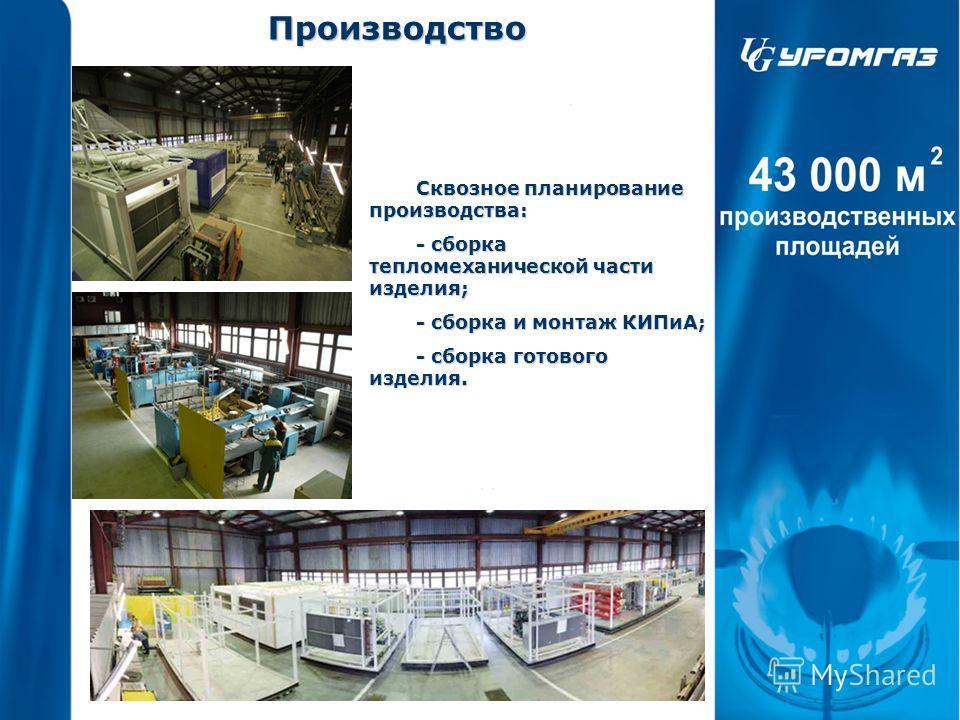 Производство Сквозное планирование производства: - сборка тепломеханической части изделия; - сборка и монтаж КИПиА; - сборка готового изделия.