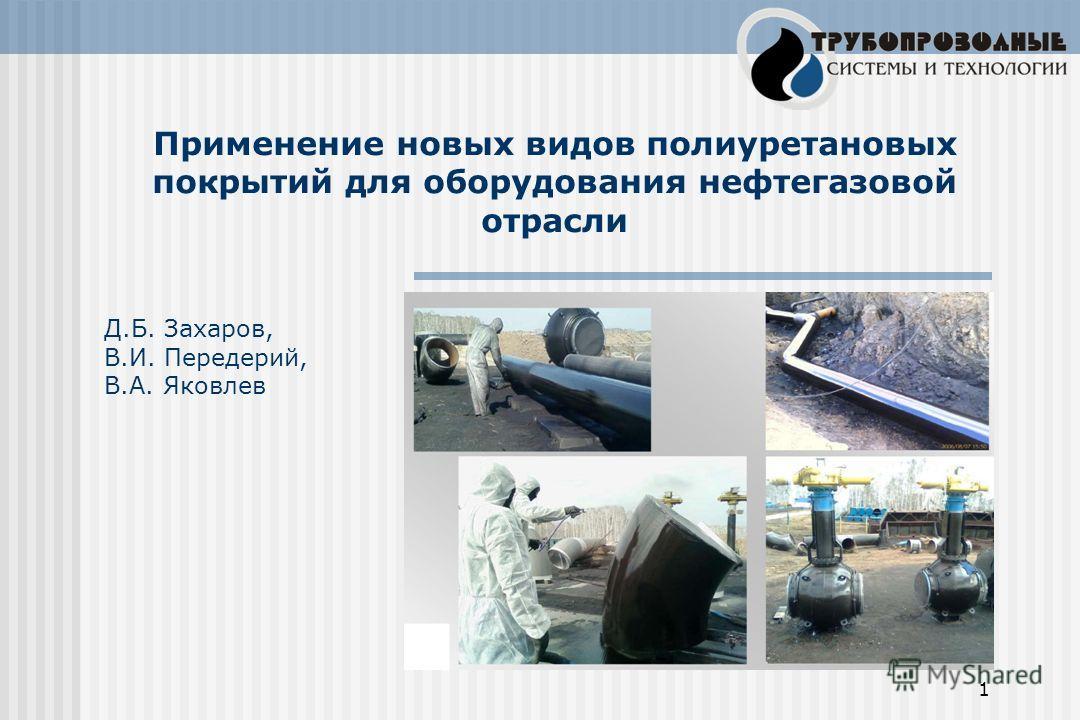 1 Д.Б. Захаров, В.И. Передерий, В.А. Яковлев Применение новых видов полиуретановых покрытий для оборудования нефтегазовой отрасли