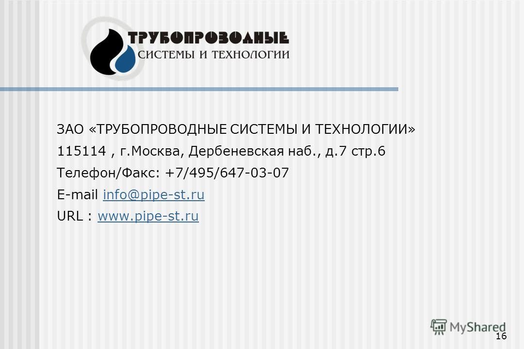 16 ЗАО «ТРУБОПРОВОДНЫЕ СИСТЕМЫ И ТЕХНОЛОГИИ» 115114, г.Москва, Дербеневская наб., д.7 стр.6 Телефон/Факс: +7/495/647-03-07 E-mail info@pipe-st.ruinfo@pipe-st.ru URL : www.pipe-st.ruwww.pipe-st.ru