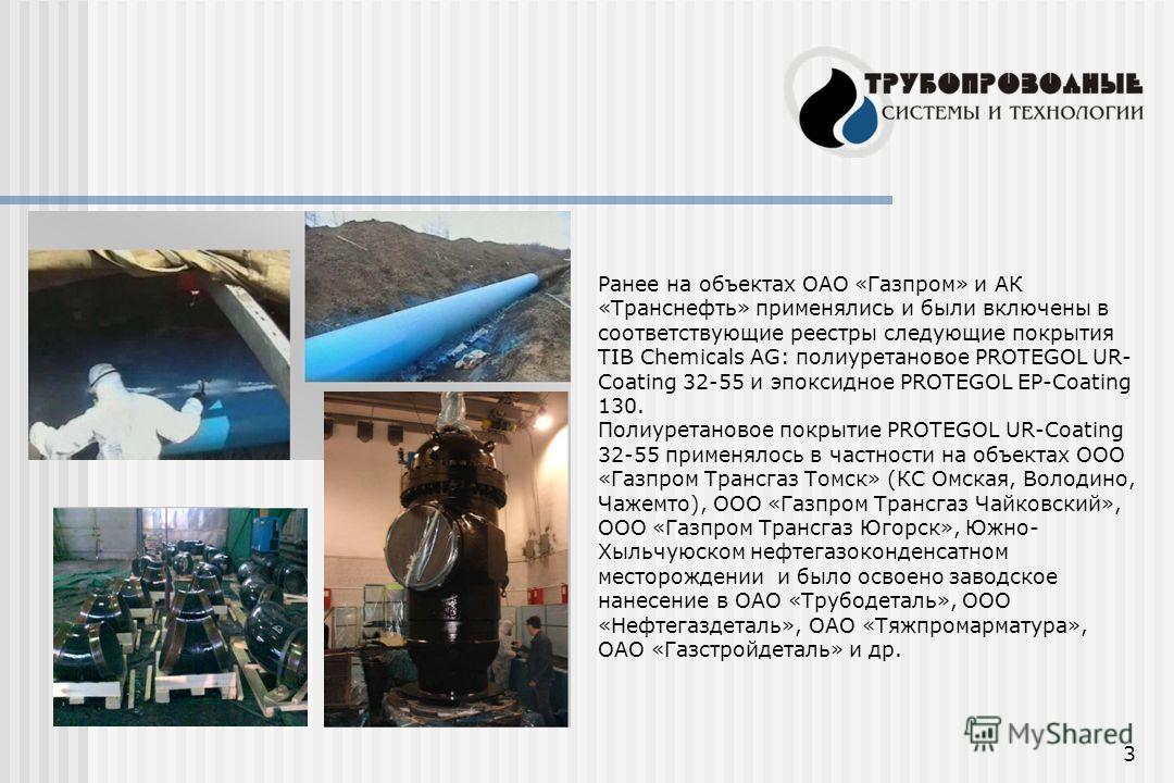 3 Ранее на объектах ОАО «Газпром» и АК «Транснефть» применялись и были включены в соответствующие реестры следующие покрытия TIB Chemicals AG: полиуретановое PROTEGOL UR- Coating 32-55 и эпоксидное PROTEGOL EP-Coating 130. Полиуретановое покрытие PRO
