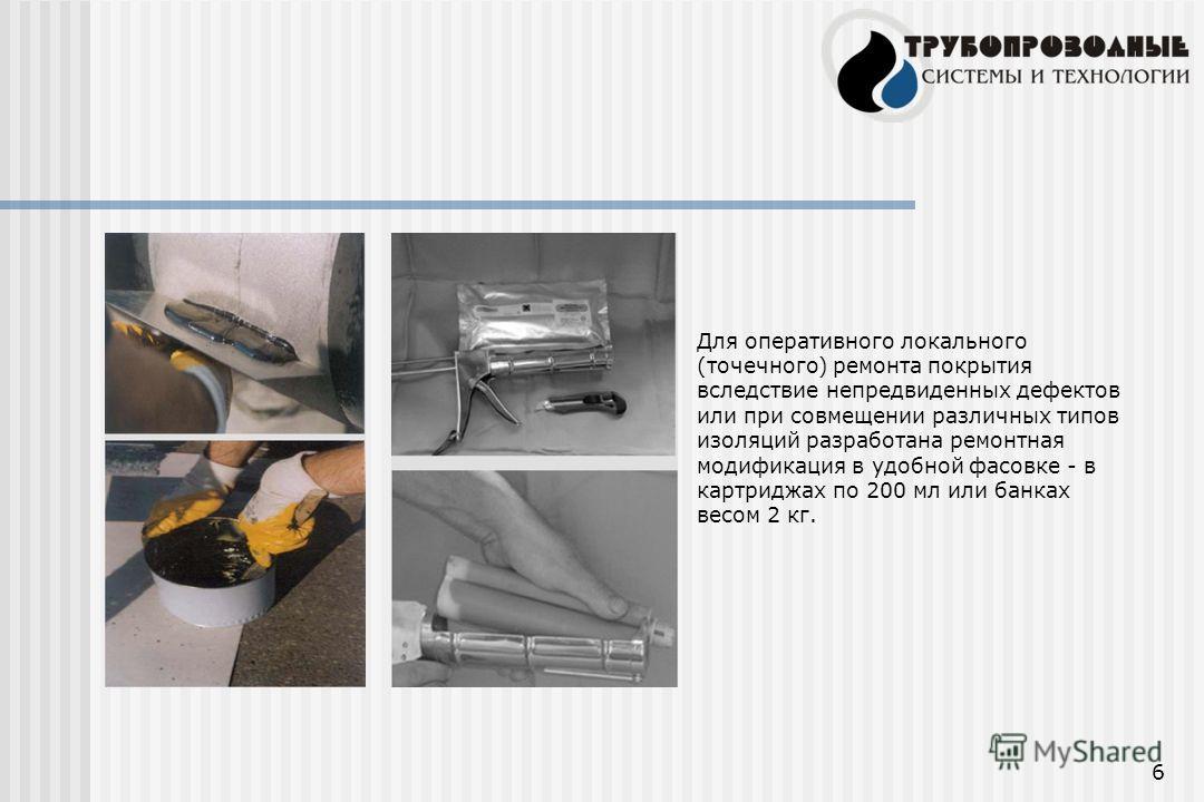 6 Для оперативного локального (точечного) ремонта покрытия вследствие непредвиденных дефектов или при совмещении различных типов изоляций разработана ремонтная модификация в удобной фасовке - в картриджах по 200 мл или банках весом 2 кг.