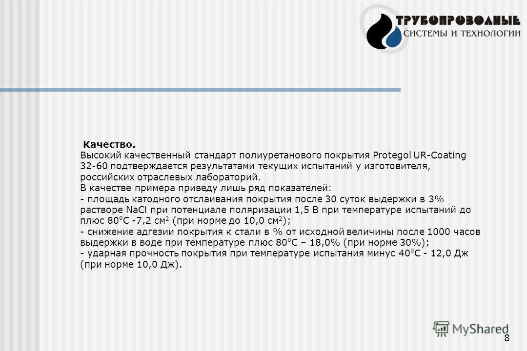 8 Качество. Высокий качественный стандарт полиуретанового покрытия Protegol UR-Coating 32-60 подтверждается результатами текущих испытаний у изготовителя, российских отраслевых лабораторий. В качестве примера приведу лишь ряд показателей: - площадь к
