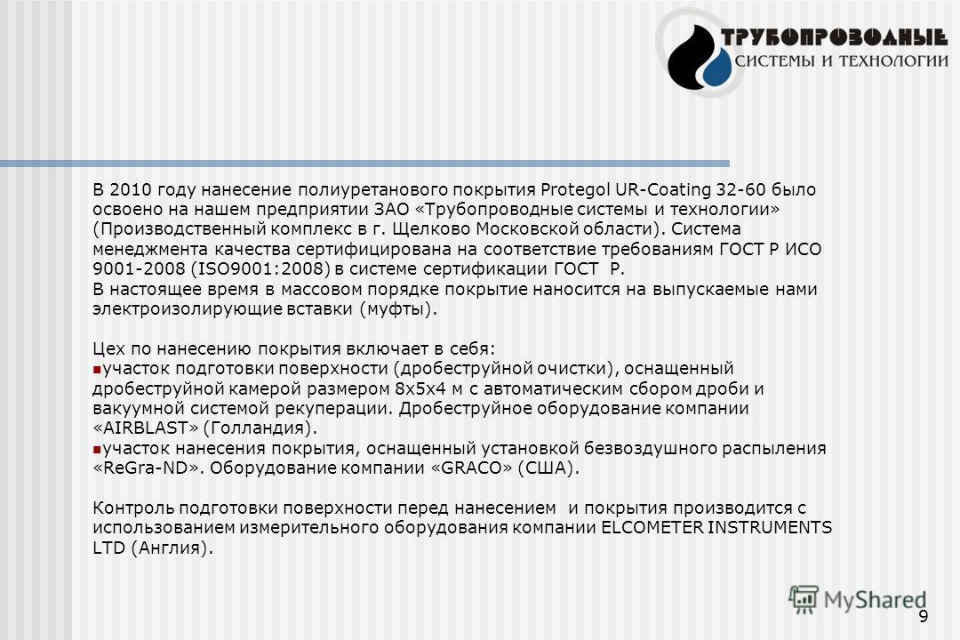 9 В 2010 году нанесение полиуретанового покрытия Protegol UR-Coating 32-60 было освоено на нашем предприятии ЗАО «Трубопроводные системы и технологии» (Производственный комплекс в г. Щелково Московской области). Система менеджмента качества сертифици
