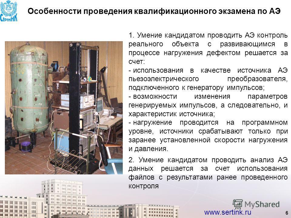 www.sertink.ru 6 Особенности проведения квалификационного экзамена по АЭ 1. Умение кандидатом проводить АЭ контроль реального объекта с развивающимся в процессе нагружения дефектом решается за счет: - использования в качестве источника АЭ пьезоэлектр