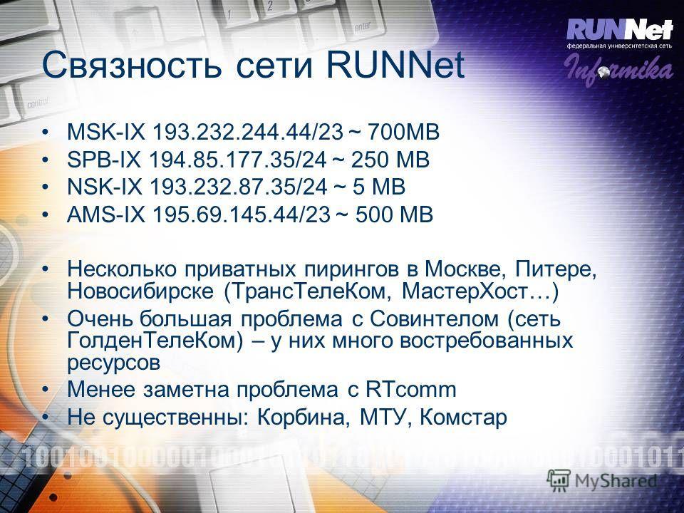 Связность сети RUNNet MSK-IX 193.232.244.44/23 ~ 700MB SPB-IX 194.85.177.35/24 ~ 250 MB NSK-IX 193.232.87.35/24 ~ 5 MB AMS-IX 195.69.145.44/23 ~ 500 MB Несколько приватных пирингов в Москве, Питере, Новосибирске (ТрансТелеКом, МастерХост…) Очень боль