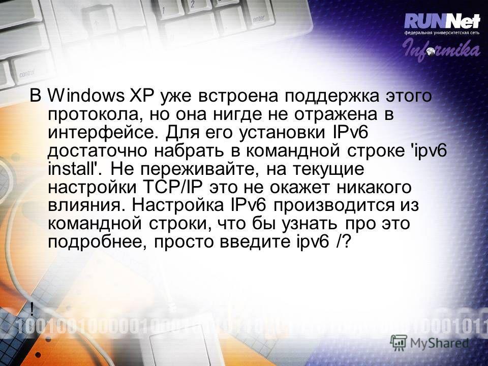 В Windows XP уже встроена поддержка этого протокола, но она нигде не отражена в интерфейсе. Для его установки IPv6 достаточно набрать в командной строке 'ipv6 install'. Не переживайте, на текущие настройки TCP/IP это не окажет никакого влияния. Настр