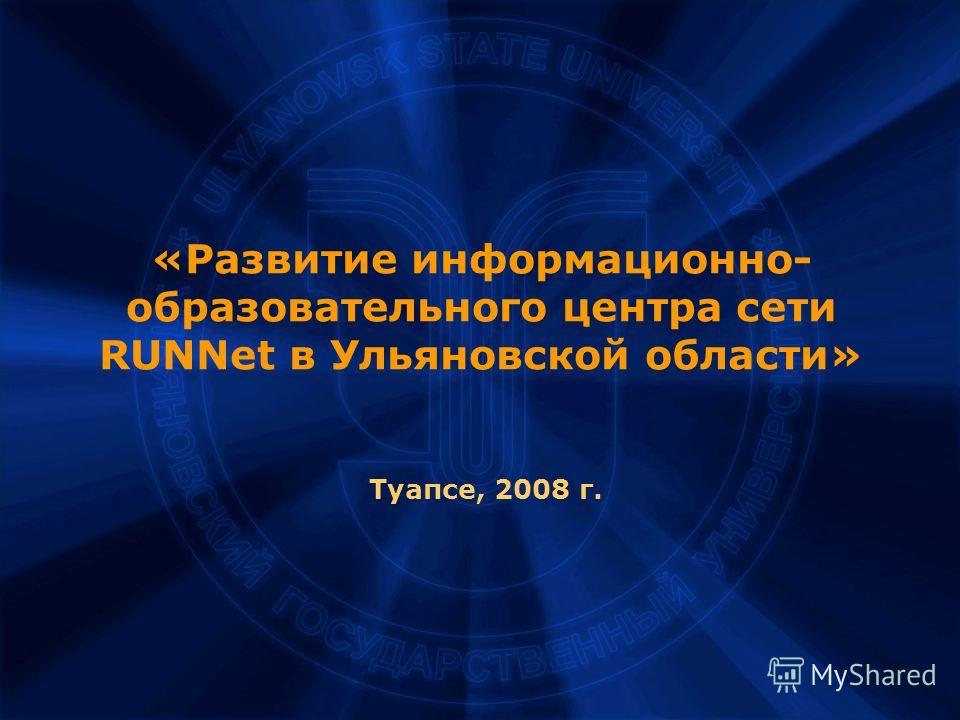 1 «Развитие информационно- образовательного центра сети RUNNet в Ульяновской области» Туапсе, 2008 г.