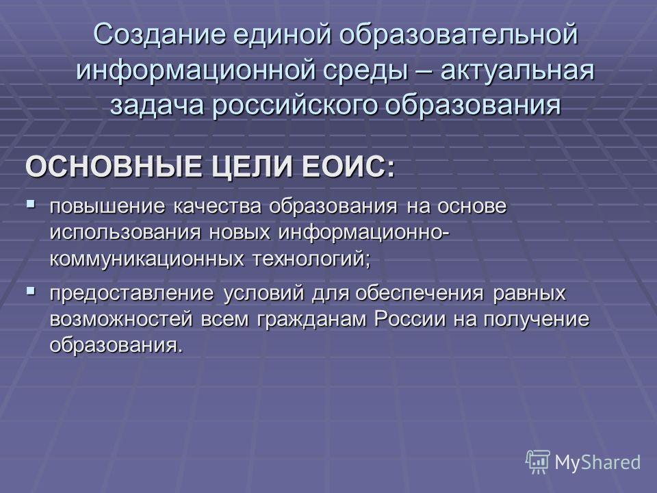 Создание единой образовательной информационной среды – актуальная задача российского образования ОСНОВНЫЕ ЦЕЛИ ЕОИС: повышение качества образования на основе использования новых информационно- коммуникационных технологий; повышение качества образован