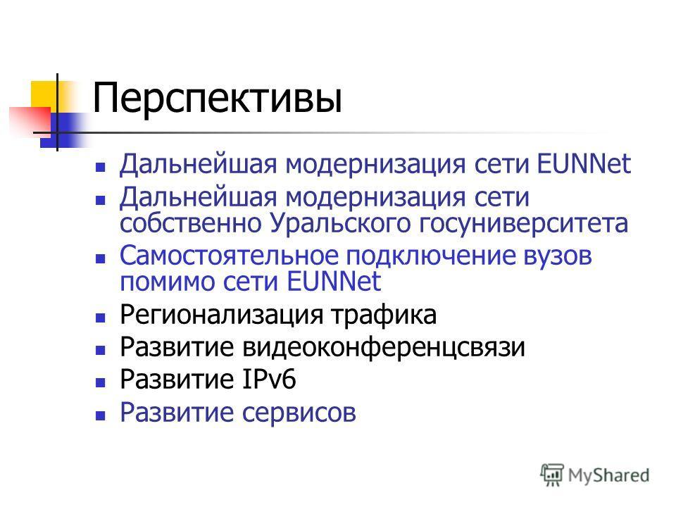 Перспективы Дальнейшая модернизация сети EUNNet Дальнейшая модернизация сети собственно Уральского госуниверситета Самостоятельное подключение вузов помимо сети EUNNet Регионализация трафика Развитие видеоконференцсвязи Развитие IPv6 Развитие сервисо