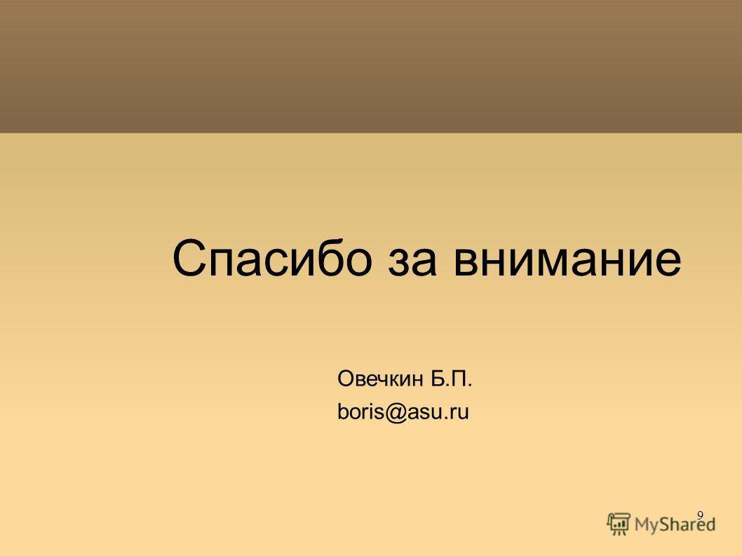 9 Спасибо за внимание Овечкин Б.П. boris@asu.ru
