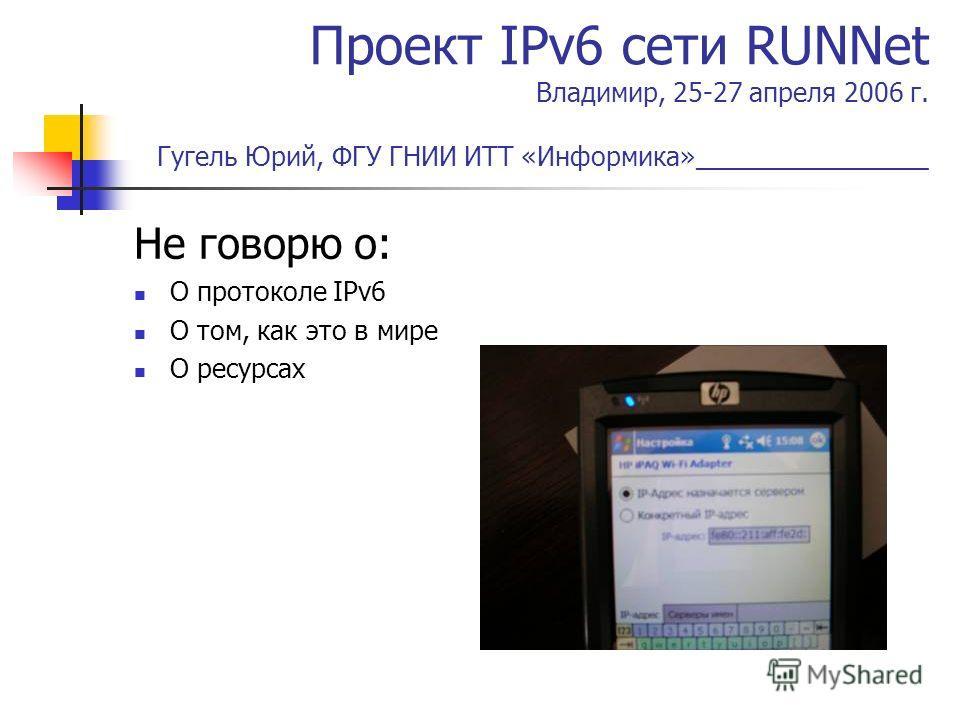 Проект IPv6 сети RUNNet Владимир, 25-27 апреля 2006 г. Гугель Юрий, ФГУ ГНИИ ИТТ «Информика»________________ Не говорю о: О протоколе IPv6 О том, как это в мире О ресурсах