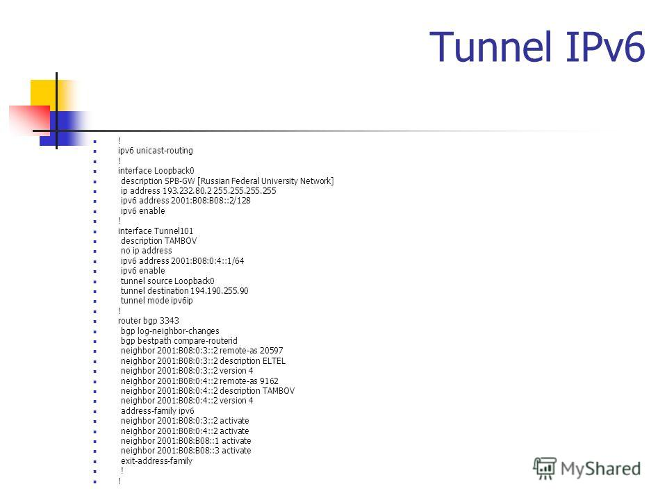 Tunnel IPv6 ! ipv6 unicast-routing ! interface Loopback0 description SPB-GW [Russian Federal University Network] ip address 193.232.80.2 255.255.255.255 ipv6 address 2001:B08:B08::2/128 ipv6 enable ! interface Tunnel101 description TAMBOV no ip addre