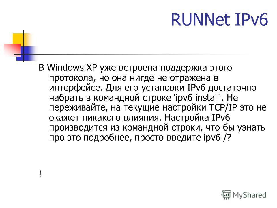 RUNNet IPv6 В Windows XP уже встроена поддержка этого протокола, но она нигде не отражена в интерфейсе. Для его установки IPv6 достаточно набрать в командной строке 'ipv6 install'. Не переживайте, на текущие настройки TCP/IP это не окажет никакого вл