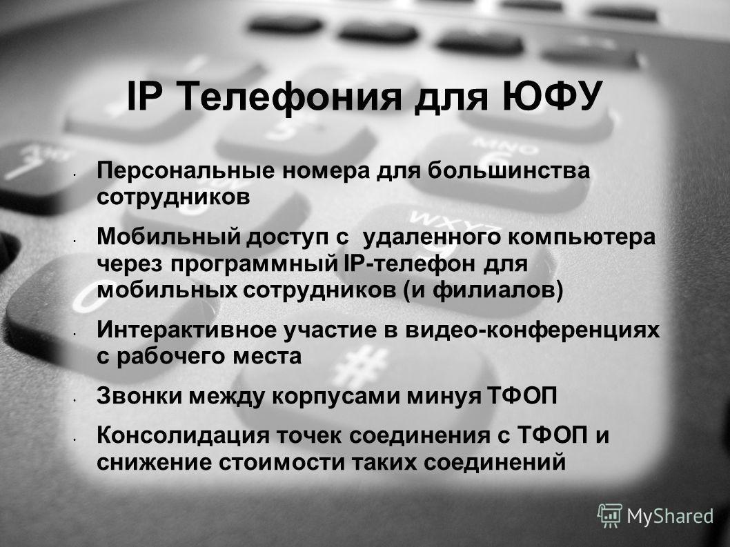 IP Телефония для ЮФУ Персональные номера для большинства сотрудников Мобильный доступ с удаленного компьютера через программный IP-телефон для мобильных сотрудников (и филиалов) Интерактивное участие в видео-конференциях с рабочего места Звонки между
