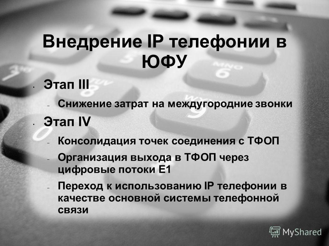 Внедрение IP телефонии в ЮФУ Этап III – Снижение затрат на междугородние звонки Этап IV – Консолидация точек соединения с ТФОП – Организация выхода в ТФОП через цифровые потоки Е1 – Переход к использованию IP телефонии в качестве основной системы тел