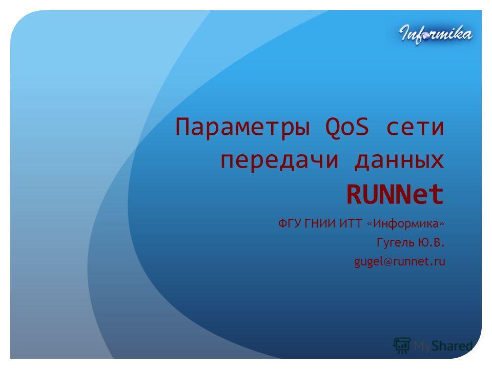 Параметры QoS сети передачи данных RUNNet ФГУ ГНИИ ИТТ «Информика» Гугель Ю.В. gugel@runnet.ru